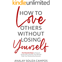 How to Love Others Without Losing Yourself: Five Powerful Steps to Snap out of Your Pain, Find Your True Self and Make Your Relationships Awesome