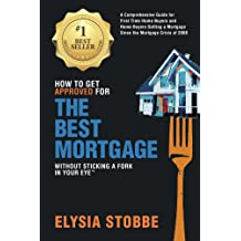 How to Get Approved for the Best Mortgage Without Sticking a Fork in Your Eye ™: A Comprehensive Guide for First Time Home Buyers and Home Buyers Getting a ...