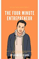 The Four Minute Entrepreneur: What it takes to be an Entrepreneur and how you can be one too. Kindle Edition