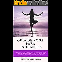 Guia De Yoga Para Iniciantes: Aprenda Como Fazer Yoga Em Casa Com Dicas Simples, Invista Em Sua Espiritualidade E Conecte Seu Corpo, Mente E Espírito