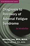 Diagnosis to Recovery of Adrenal Fatigue Syndrome: An Introduction (Dr. Lam's Adrenal Recovery Series Book 1)