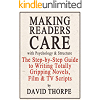 Making Readers Care with Psychology and Structure: The Step-by-Step Guide to Writing Totally Gripping Novels, Film and TV Scripts