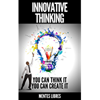INNOVATIVE THINKING: YOU CAN THINK IT, YOU CAN CREATE IT! Open your mind to creation! (English Edition)