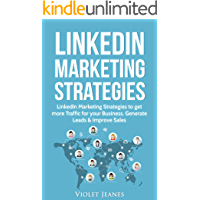 LinkedIn Marketing Strategies: LinkedIn Marketing Strategies to Get More Traffic for Your Business, Generate Leads & Improve Sales (Business Books by Violet Jeanes Book 4)