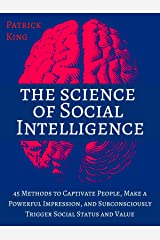 The Science of Social Intelligence: 45 Methods to Captivate People, Make a Powerful Impression, and Subconsciously Trigger Social Status and Value [Second Edition] Kindle Edition