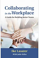 Collaborating in the Workplace: A Guide for Building Better Teams Kindle Edition