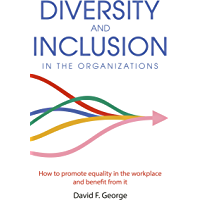 Diversity And Inclusion In The Organizations: How To Promote Equality In The Workplace And Benefit From It (English…