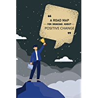 A ROAD MAP FOR BRINGING ABOUT POSITIVE CHANGE: The Science of Positive Thinking and Change Your Mindset to Become a…
