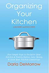 Organizing Your Kitchen with SORT and Succeed: Five Simple Steps to Declutter Your Kitchen and Pantry Shelves, Save Money and Clean Your Kitchen Countertops ... Succeed Organizing Solutions Series Book 2) Kindle Edition