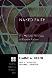 Naked Faith: The Mystical Theology of Phoebe Palmer (Princeton Theological Monograph Series Book 108)