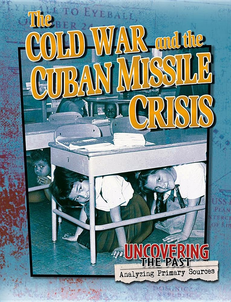 The Cold War and the Cuban Missile Crisis (Uncovering the Past: Analyzing Primary Sources) ePub fb2 book