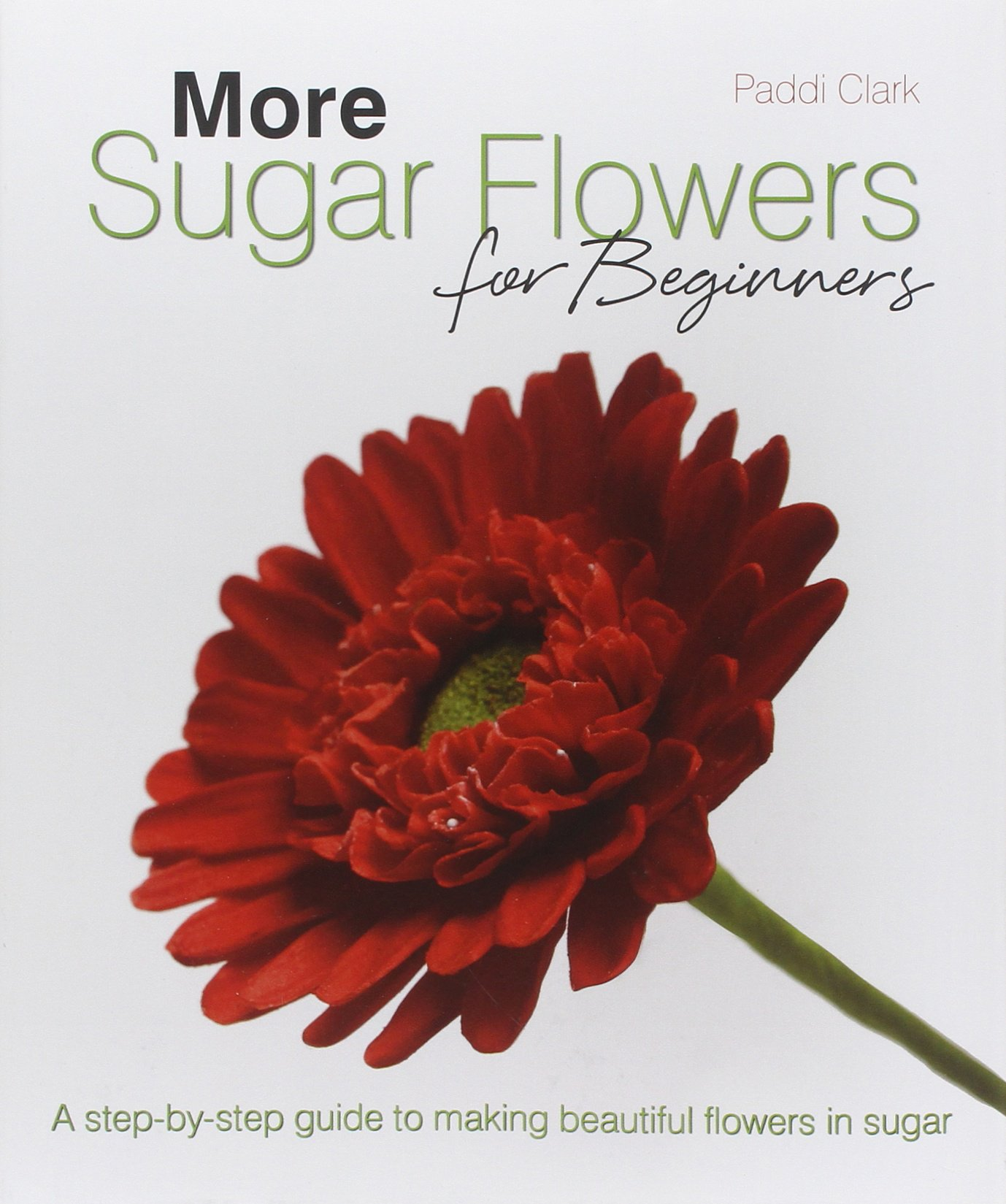 More sugar flowers for beginners a step by step guide to making more sugar flowers for beginners a step by step guide to making beautiful flowers in sugar paddi clark jenny stewart 9781905113262 amazon books izmirmasajfo