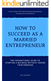 How to Succeed as a Married Entrepreneur: The Foundational Guide to Starting a Business Without Ending Your Marriage