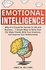 Emotional Intelligence: Why it is Crucial for Success in Life and Business - 7 Simple Ways to Raise Your EQ, Make Friends with Your Emotions, and Improve Your Relationships Kindle Edition