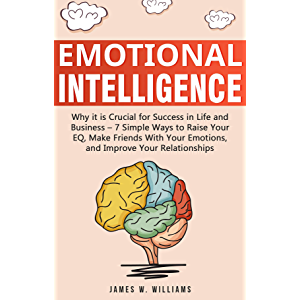 Emotional Intelligence: Why it is Crucial for Success in Life and Business - 7 Simple Ways to Raise Your EQ, Make…