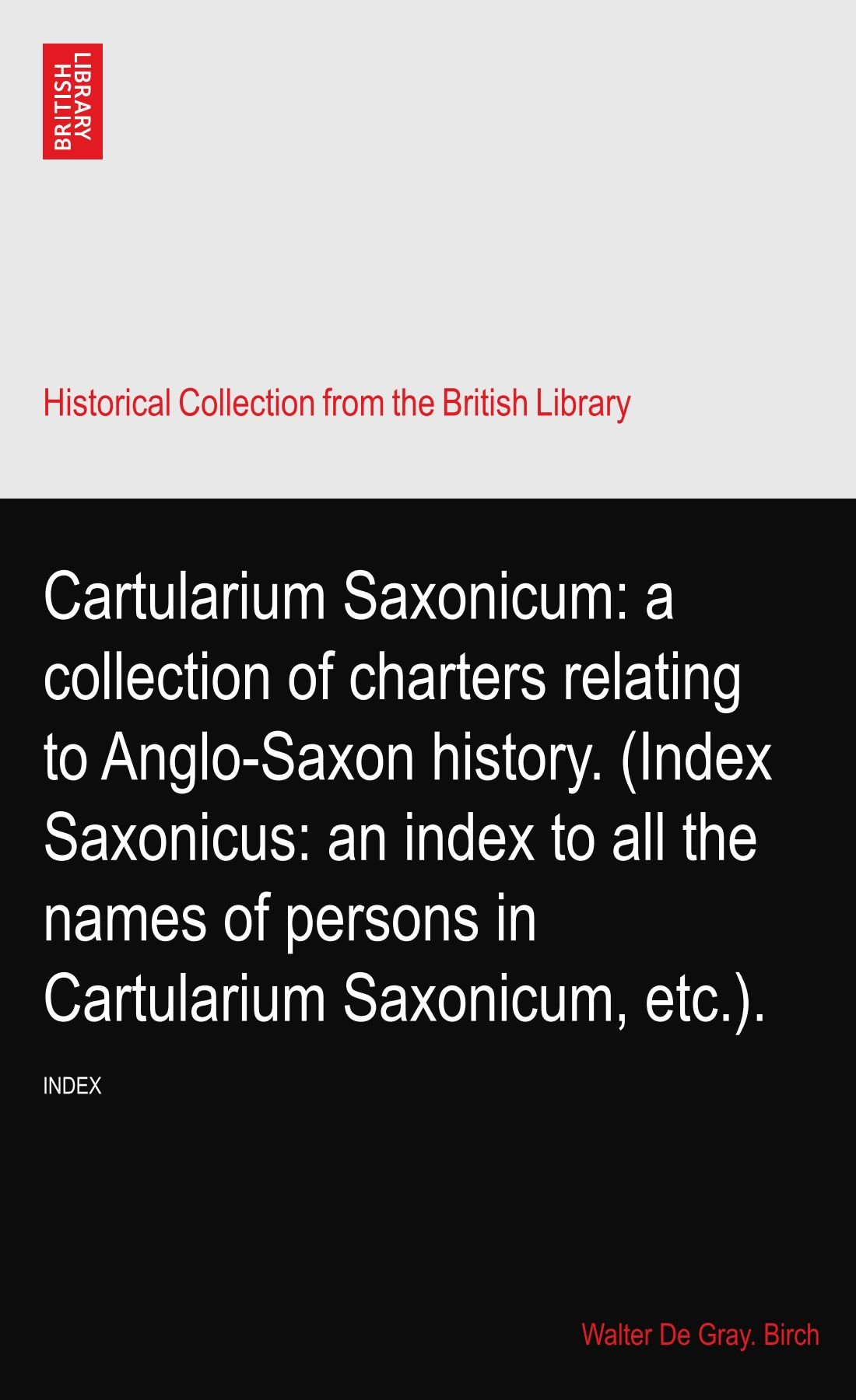 Cartularium Saxonicum: a collection of charters relating to Anglo-Saxon history. (Index Saxonicus: an index to all the names of persons in Cartularium Saxonicum, etc.). PDF