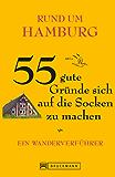 Rund um Hamburg - 55 gute Gründe sich auf die Socken zu machen: Ein Wanderverführer