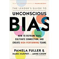 The Leader's Guide to Unconscious Bias: How To Reframe Bias, Cultivate Connection, and Create High-Performing Teams