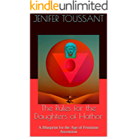 The Rules for the Daughters of Hathor: A Blueprint for the Age of Feminine Ascension (The Temple of Hathor Book 1)