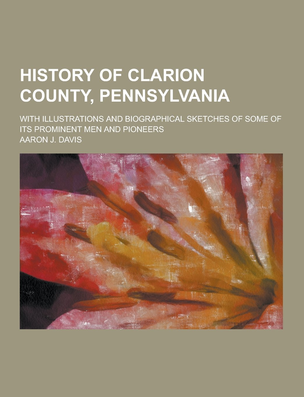 Download History of Clarion County, Pennsylvania; With Illustrations and Biographical Sketches of Some of Its Prominent Men and Pioneers pdf