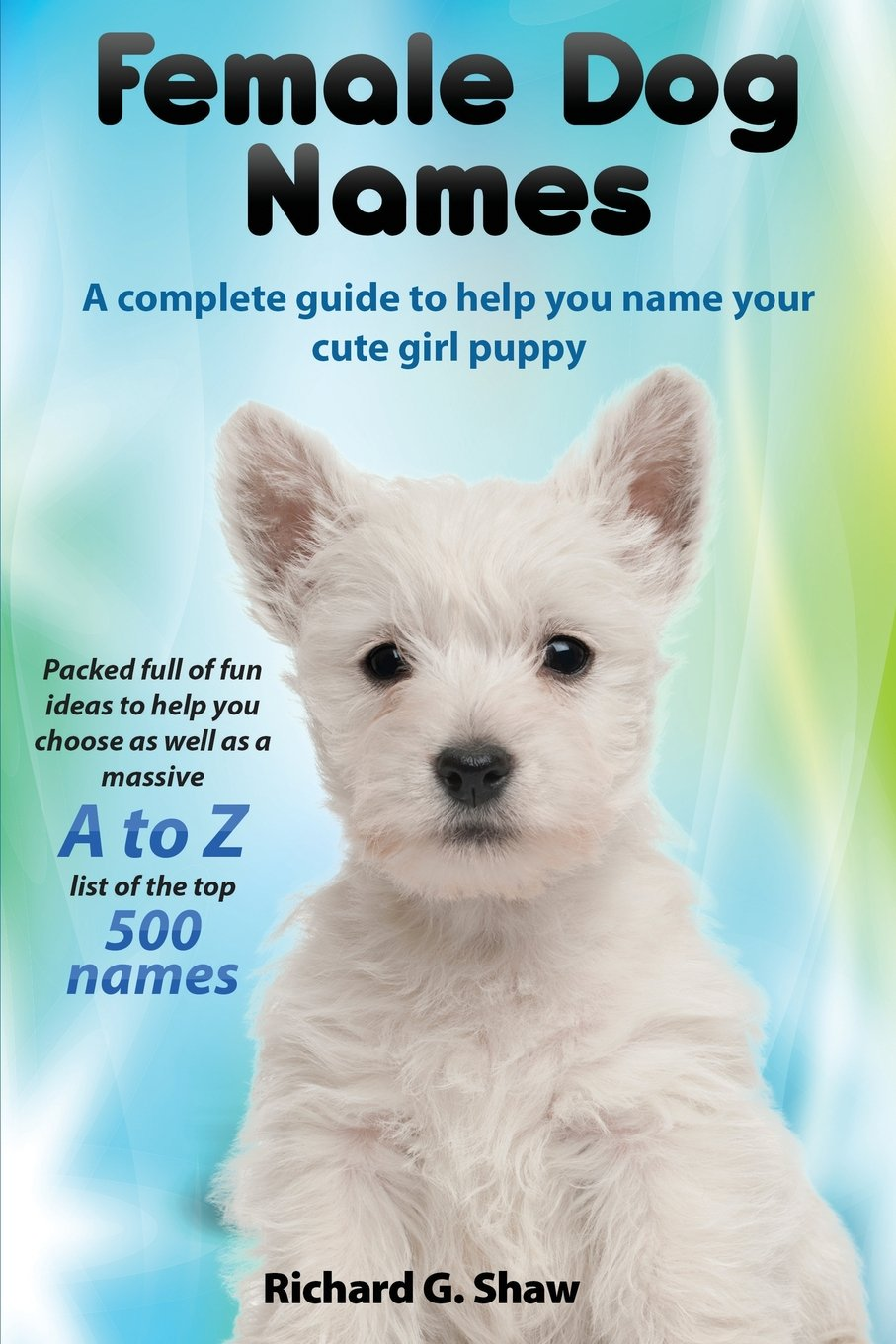Female Dog Names A Complete Guide To Help You Name Your Cute Girl Puppy Packed full of fun methods and ideas to help you as well as a massive A to Z list of the best names. pdf
