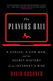 The Players Ball: A Genius, a Con Man, and the Secret History of the Internet's Rise