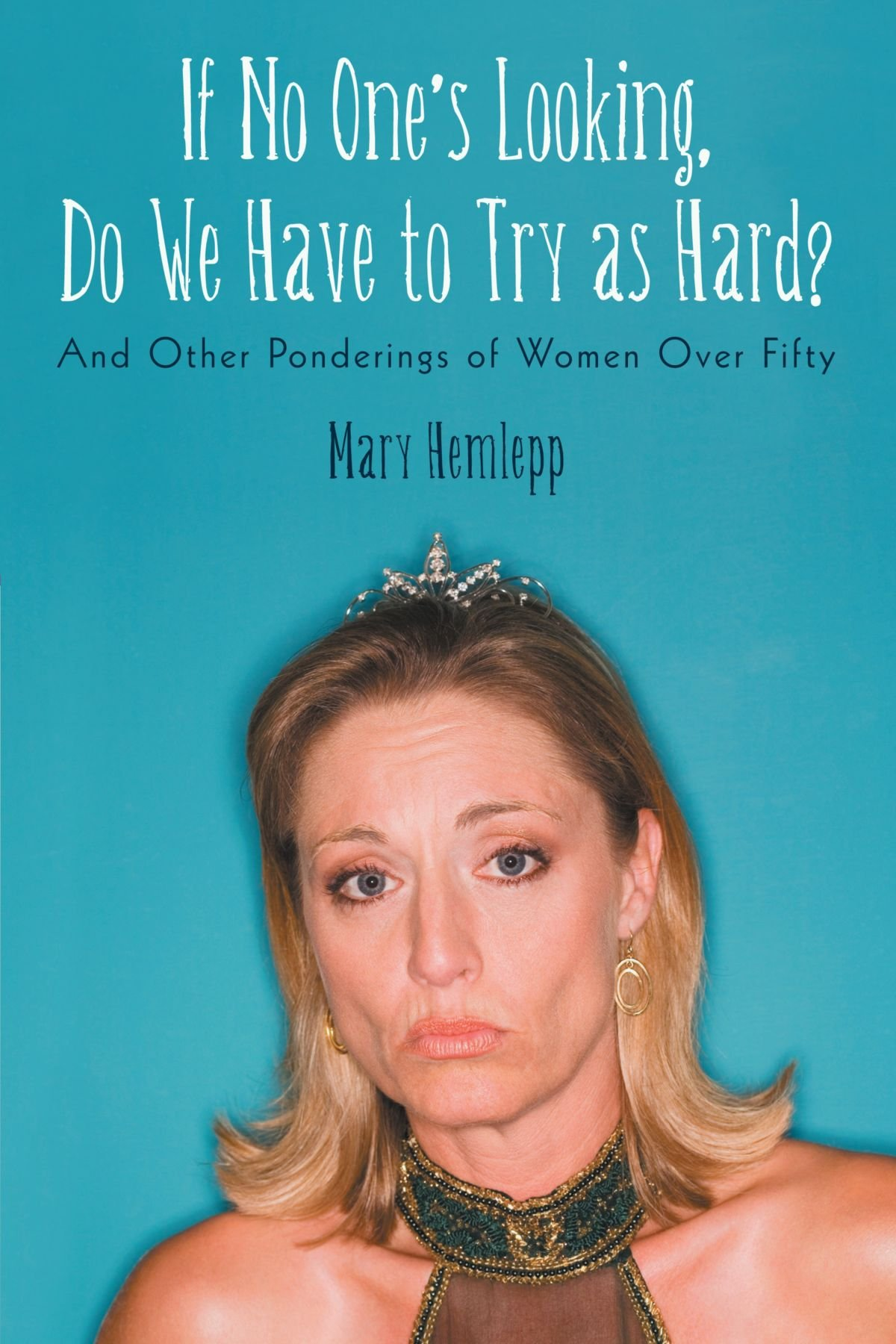 Read Online If No One's Looking, Do We Have to Try As Hard?: And Other Ponderings of Women Over Fifty ebook