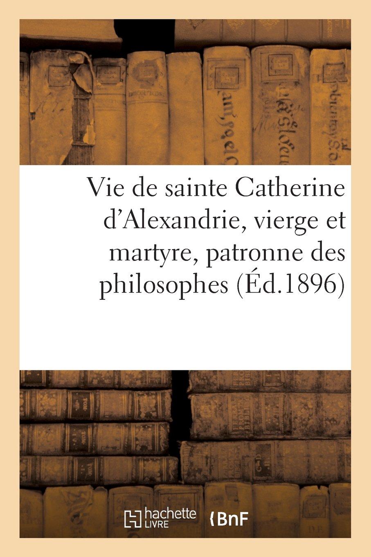 Vie de Sainte Catherine D Alexandrie, Vierge Et Martyre, Patronne Des Philosophes (Religion) (French Edition) ebook