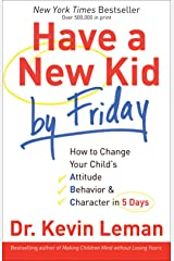 Have a New Kid by Friday: How to Change Your Child's Attitude, Behavior & Character in 5 Days Kindle Edition