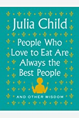 People Who Love to Eat Are Always the Best People: And Other Wisdom Kindle Edition