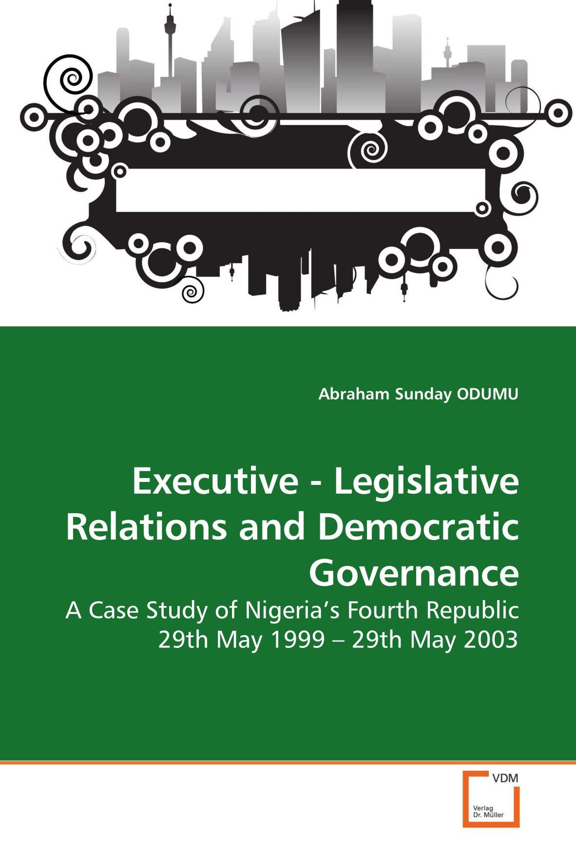 Download Executive - Legislative Relations and Democratic Governance: A Case Study of Nigeria?s Fourth Republic 29th May 1999 ? 29th May 2003 pdf