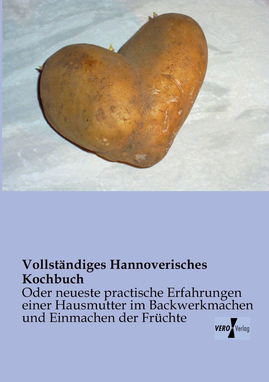 Vollständiges Hannoverisches Kochbuch: Oder neueste practische Erfahrungen einer Hausmutter im Kochen, Backwerkmachen und Einmachen der Früchte