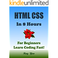 HTML CSS: In 8 Hours, For Beginners, Learn Coding Fast! Html Programming Language Crash Course, Web Design Quick Start Tutorial Book with Hands-On Projects in Easy Steps! An Ultimate Beginner's Guide