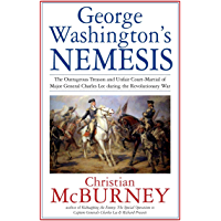 George Washington's Nemesis: The Outrageous Treason and Unfair Court-Martial of Major General Charles Lee during the…