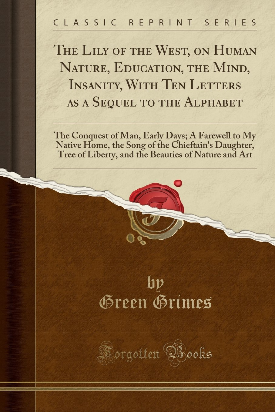 The Lily of the West, on Human Nature, Education, the Mind, Insanity, With Ten Letters as a Sequel to the Alphabet: The Conquest of Man, Early Days; A ... Tree of Liberty, and the Beauties of N pdf