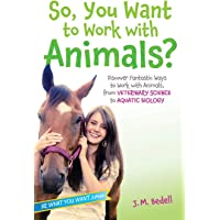 So, You Want to Work with Animals?: Discover Fantastic Ways to Work with Animals, from Veterinary Science to Aquatic…