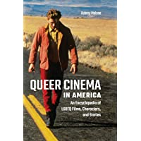 Queer Cinema in America: An Encyclopedia of LGBTQ Films, Characters, and Stories