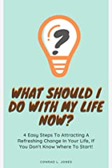 What Should I Do With My Life Now:: 4 Easy Steps To Attracting A Refreshing Change In Your Life, If You Don't Know Where To Start! Kindle Edition