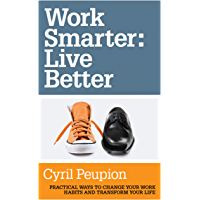 Work Smarter: Live Better: Practical Ways to Change Your Work Habits and Transform Your Life