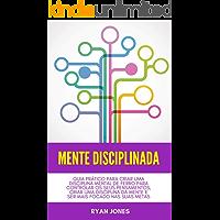 Mente Disciplinada: Guia Prático Para Criar Uma Disciplina Mental De Ferro Para Controlar Os Seus Pensamentos, Criar Uma Disciplina Da Mente E Ser Mais Focado Nas Suas Metas