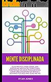 Mente Disciplinada: Guia Prático Para Criar Uma Disciplina Mental De Ferro Para Controlar Os Seus Pensamentos, Criar Uma…