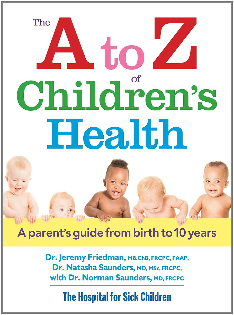 Childrens health - The A To Z Of Children S Health A Parent S Guide From Birth To 10 Years Dr Jeremy Friedman Mb Chb Frcpc Natasha Saunders Md Msc Frcpc Norman Saunders