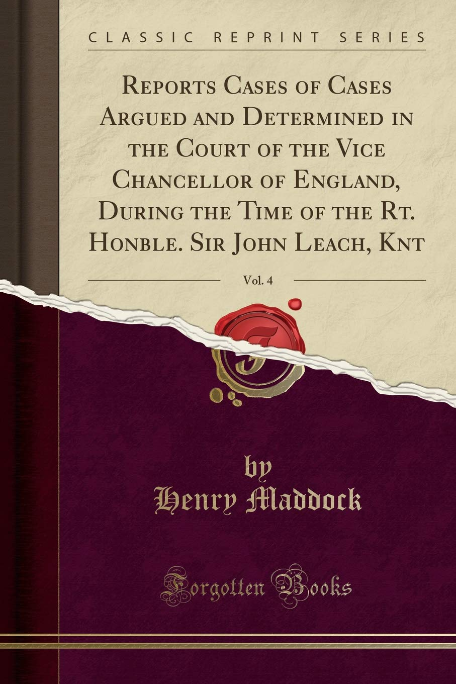 Reports Cases of Cases Argued and Determined in the Court of the Vice Chancellor of England, During the Time of the Rt. Honble. Sir John Leach, Knt, Vol. 4 (Classic Reprint) PDF