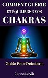 Comment Guérir Et Équilibrer Vos Chakras: Guide Pour Débutant