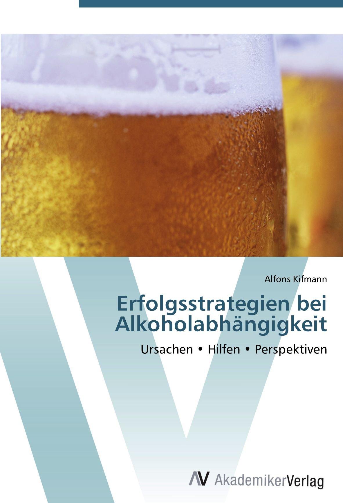 Erfolgsstrategien bei Alkoholabhängigkeit: Ursachen • Hilfen • Perspektiven