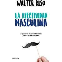 La afectividad masculina (Edición mexicana): Lo que toda mujer debe saber acerca de los hombres