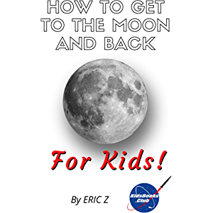 How To Get To The Moon And Back: For Kids! (Space Books For Kids Age 9-12 Book 1)