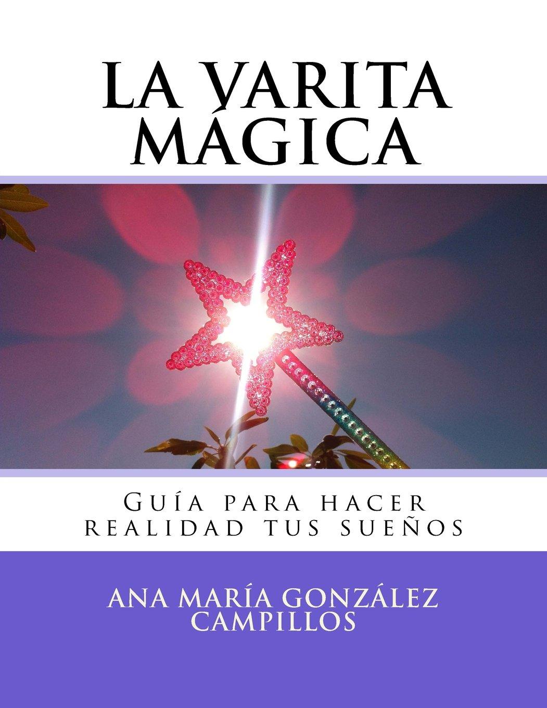 La varita mágica: Guía para hacer realidad tus sueños: Amazon.es: González Campillos, Ana María: Libros