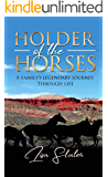 HOLDER OF THE HORSES: A FAMILY'S LEGENDARY JOURNEY THROUGH LIFE