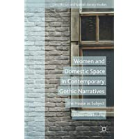 Women and Domestic Space in Contemporary Gothic Narratives: The House as Subject (Geocriticism and Spatial Literary Studies)